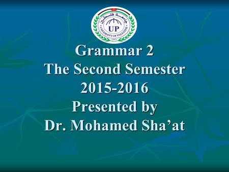 Grammar 2 The Second Semester 2015-2016 Presented by Dr. Mohamed Sha'at.