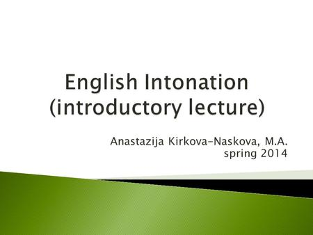 Anastazija Kirkova-Naskova, M.A. spring 2014. 1. Prosodic features (suprasegmentals) – basic terminology 2. Functions of Intonation and its importance.