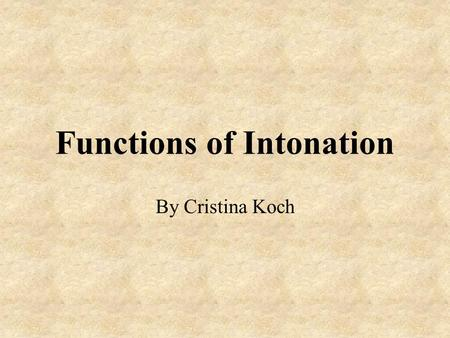 "Functions of Intonation By Cristina Koch. Intonation ""Intonation is the melody or music of a language. It refers to the way the voice rises and falls."