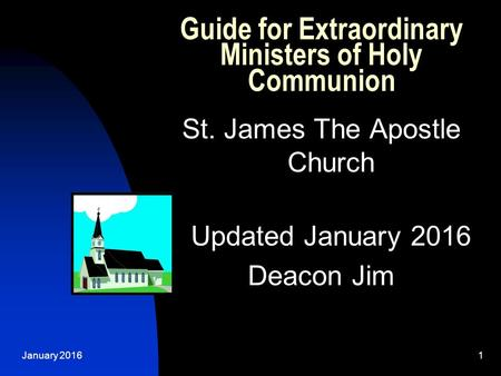 January 20161 Guide for Extraordinary Ministers of Holy Communion St. James The Apostle Church Updated January 2016 Deacon Jim.