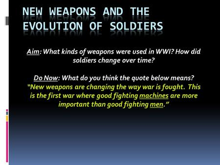 "Aim: What kinds of weapons were used in WWI? How did soldiers change over time? Do Now: What do you think the quote below means? ""New weapons are changing."