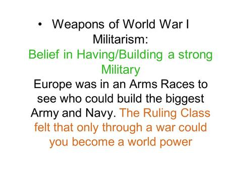 Weapons of World War I Militarism: Belief in Having/Building a strong Military Europe was in an Arms Races to see who could build the biggest Army and.