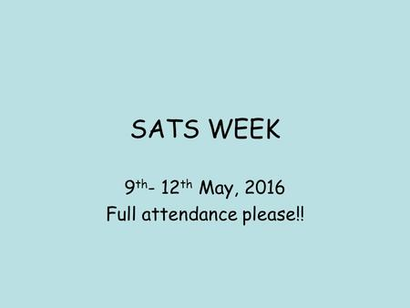 SATS WEEK 9 th - 12 th May, 2016 Full attendance please!!