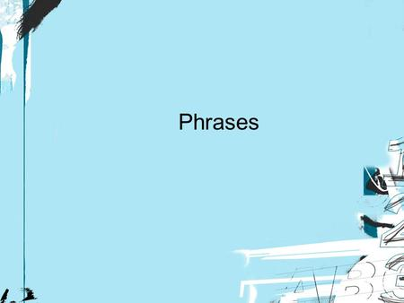 Phrases. Level Three of Grammar Analysis What is a phrase? What are the types of phrases? Additional facts about phrases: A phrase is a group of words.