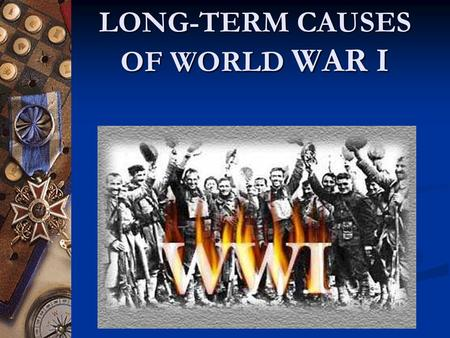 LONG-TERM CAUSES OF WORLD WAR I. NATIONALISM Loyalty and pride for one's nation People usually share common language, history or culture In Germany, many.