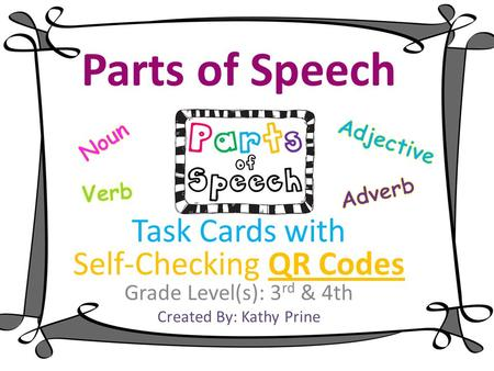 Parts of Speech Task Cards with Self-Checking QR Codes Grade Level(s): 3 rd & 4th Created By: Kathy Prine.