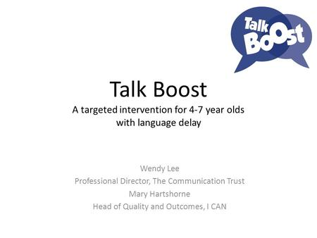 Talk Boost A targeted intervention for 4-7 year olds with language delay Wendy Lee Professional Director, The Communication Trust Mary Hartshorne Head.