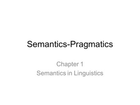 Semantics-Pragmatics Chapter 1 Semantics in Linguistics.