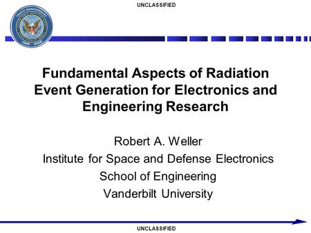 UNCLASSIFIED Fundamental Aspects of Radiation Event Generation for Electronics and Engineering Research Robert A. Weller Institute for Space and Defense.