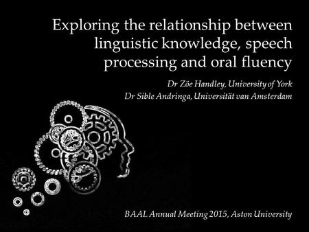 Exploring the relationship between linguistic knowledge, speech processing and oral fluency Dr Zöe Handley, University of York Dr Sible Andringa, Universität.
