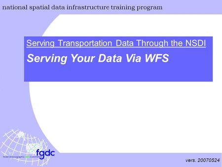 Vers. 20070524 national spatial data infrastructure training program Serving Your Data Via WFS Serving Transportation Data Through the NSDI.