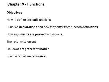 Objectives: How to define and call functions. Function declarations and how they differ from function definitions. How arguments are passed to functions.