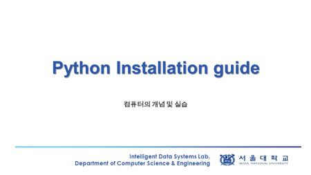 Intelligent Data Systems Lab. Department of Computer Science & Engineering Python Installation guide 컴퓨터의 개념 및 실습.