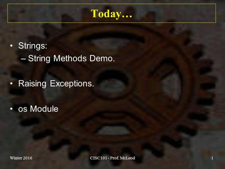 Today… Strings: –String Methods Demo. Raising Exceptions. os Module Winter 2016CISC101 - Prof. McLeod1.