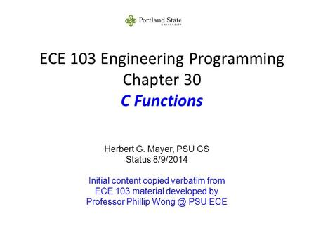 ECE 103 Engineering Programming Chapter 30 C Functions Herbert G. Mayer, PSU CS Status 8/9/2014 Initial content copied verbatim from ECE 103 material developed.