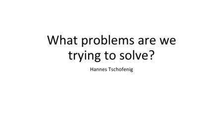 What problems are we trying to solve? Hannes Tschofenig.