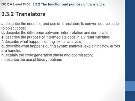 OCR A Level F453: 3.3.2 The function and purpose of translators 3.3.2 Translators a. describe the need for, and use of, translators to convert source code.