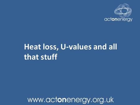 Heat loss, U-values and all that stuff. First a bit of Science First Law of Thermodynamics You can't get more heat out of a closed system than you put.
