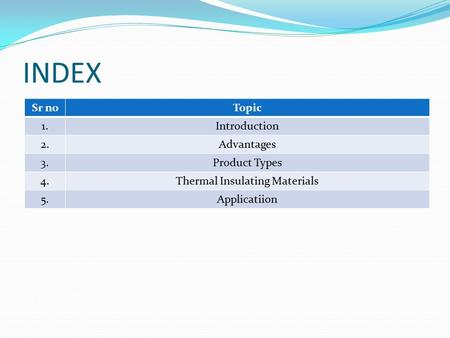 INDEX Sr noTopic 1.Introduction 2.Advantages 3.Product Types 4.Thermal Insulating Materials 5.Applicatiion.
