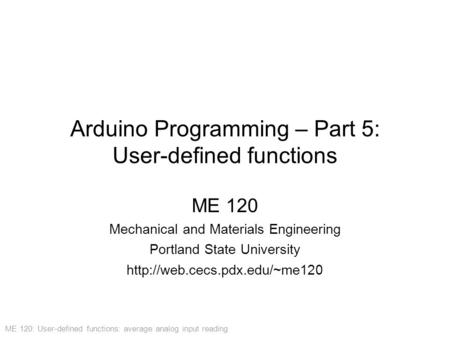 ME 120: User-defined functions: average analog input reading Arduino Programming – Part 5: User-defined functions ME 120 Mechanical and Materials Engineering.