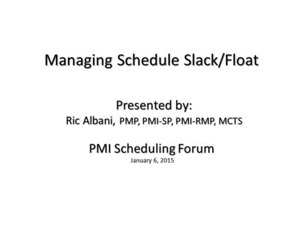 Managing Schedule Slack/Float PMI Scheduling Forum January 6, 2015 January 6, 2015 Presented by: Ric Albani, PMP, PMI-SP, PMI-RMP, MCTS.