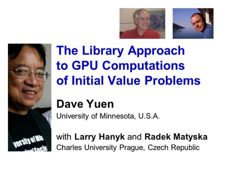 The Library Approach to GPU Computations of Initial Value Problems Dave Yuen University of Minnesota, U.S.A. with Larry Hanyk and Radek Matyska Charles.