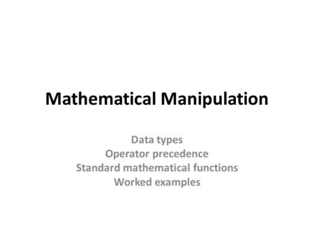 Mathematical Manipulation Data types Operator precedence Standard mathematical functions Worked examples.