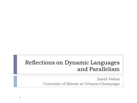 Reflections on Dynamic Languages and Parallelism David Padua University of Illinois at Urbana-Champaign 1.