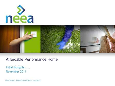 NORTHWEST ENERGY EFFICIENCY ALLIANCE Affordable Performance Home Initial thoughts…… November 2011.