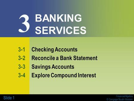 Financial Algebra © Cengage/South-Western Slide 1 BANKING SERVICES 3-1Checking Accounts 3-2Reconcile a Bank Statement 3-3Savings Accounts 3-4Explore Compound.