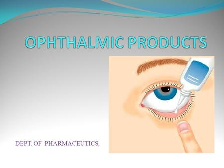 DEPT. OF PHARMACEUTICS,.  CONTENTS: 1.INTRODUCTION. i. Definition. ii. ideal properties of ophthalmic preparation. iii. Types of ophthalmic dosage forms.