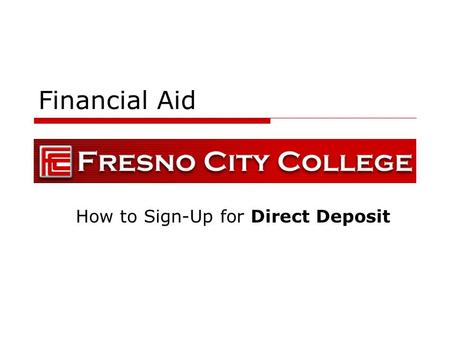 Financial Aid How to Sign-Up for Direct Deposit. General Information  Financial Aid Direct Deposit will be piloted through the summer 2009 and will be.