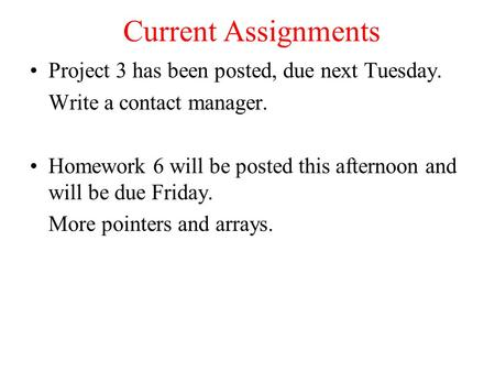 Current Assignments Project 3 has been posted, due next Tuesday. Write a contact manager. Homework 6 will be posted this afternoon and will be due Friday.