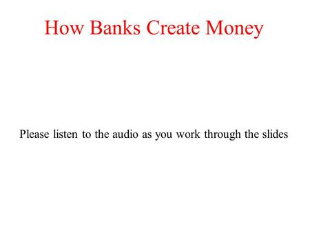 How Banks Create Money Please listen to the audio as you work through the slides.