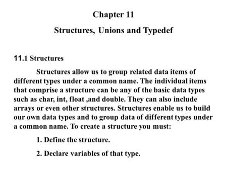 Chapter 11 Structures, Unions and Typedef 11.1 Structures Structures allow us to group related data items of different types under a common name. The individual.