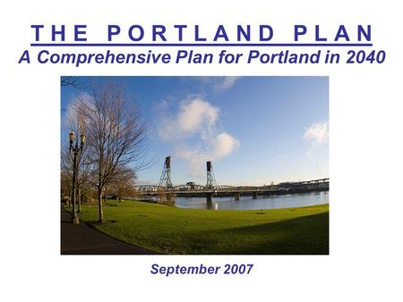 T H E P O R T L A N D P L A N A Comprehensive Plan for Portland in 2040 September 2007.