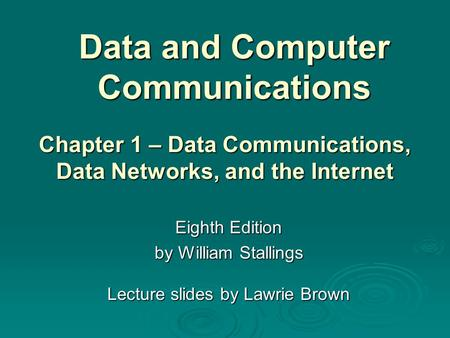 Data and Computer Communications Eighth Edition by William Stallings Lecture slides by Lawrie Brown Chapter 1 – Data Communications, Data Networks, and.