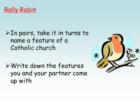  In pairs, take it in turns to name a feature of a Catholic church  Write down the features you and your partner come up with Rally Robin.