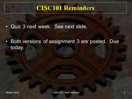 Winter 2016CISC101 - Prof. McLeod1 CISC101 Reminders Quiz 3 next week. See next slide. Both versions of assignment 3 are posted. Due today.