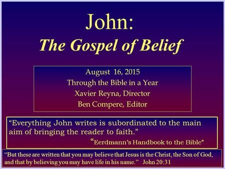 "John: The Gospel of Belief August 16, 2015 Through the Bible in a Year Xavier Reyna, Director Ben Compere, Editor ""But these are written that you may believe."