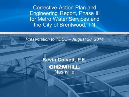 Kevin Colvett, P.E. Nashville Corrective Action Plan and Engineering Report, Phase III for Metro Water Services and the City of Brentwood, TN Presentation.