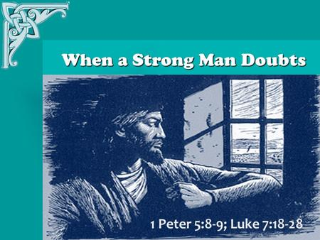 When a Strong Man Doubts When a Strong Man Doubts 1 Peter 5:8-9; Luke 7:18-28.