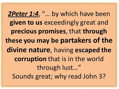 "2Peter 1:4, ""… by which have been given to us exceedingly great and precious promises, that through these you may be partakers of the divine nature, having."
