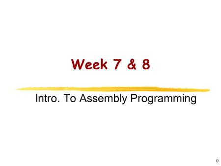 CS2422 Assembly Language and System Programming 0 Week 7 & 8 Intro. To Assembly Programming.