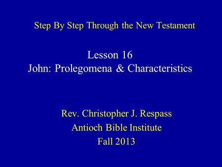 Step By Step Through the New Testament Rev. Christopher J. Respass Antioch Bible Institute Fall 2013 Lesson 16 John: Prolegomena & Characteristics.