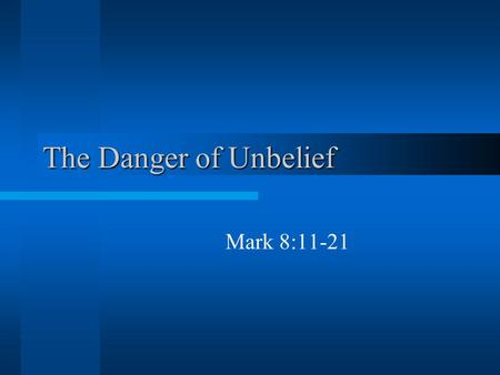 The Danger of Unbelief Mark 8:11-21. The Danger of Unbelief 1. The desire for a sign Rather than believing what Jesus declared by faith, they demand more.