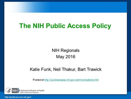 The NIH Public Access Policy NIH Regionals May 2016 Katie Funk, Neil Thakur, Bart Trawick Posted at http :// publicaccess.nih.gov/communications.htmhttp.