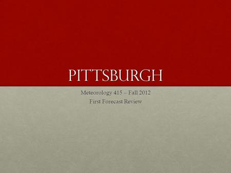 Pittsburgh Meteorology 415 – Fall 2012 First Forecast Review.