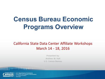 Census Bureau Economic Programs Overview California State Data Center Affiliate Workshops March 14 - 18, 2016 Presented by: Andrew W. Hait U.S. Census.