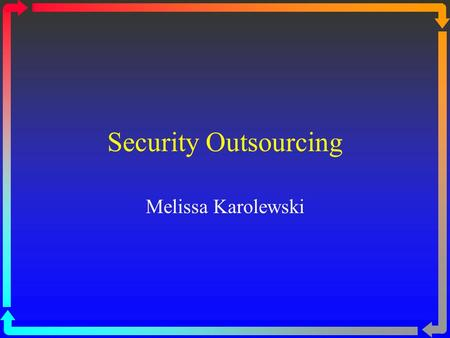 Security Outsourcing Melissa Karolewski. Overview Introduction Definitions Offshoring MSSP Outsourcing Advice Vendors MSSPs Benefits & Risks Security.